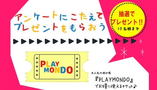 【プレゼントキャンペーン】アンケートにこたえて大人気の遊び場『PLAYMONDO』で使えるお得なチケットを当てよう!